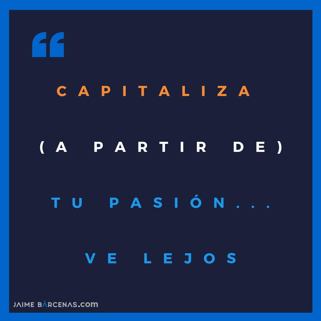 Capitaliza (a partir de) tu pasión… ve lejos